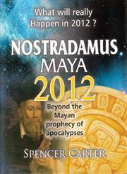 NOSTRADAMUS MAYA 2012 : Beyond the Mayan prophecy of apocalypses (What will really Happen in 2012?)  by  Spencer Carter
