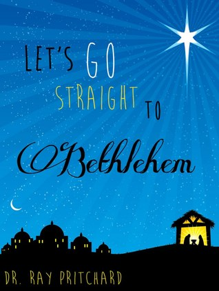 Lets Go Straight to Bethlehem - Daily Advent Devotional  by  Ray Pritchard