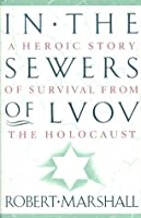 In the Sewers of Lvov: A Heroic Story of Survival from the Holocaust