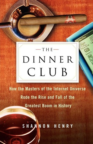 The Dinner Club: How the Masters of the Internet Universe Rode the Rise and Fall of the Greatest Boom in History Shannon Henry Kleiber