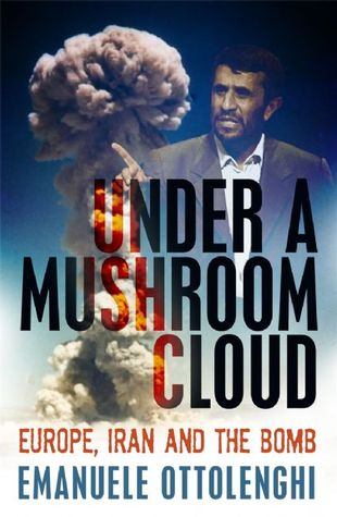 Under a Mushroom Cloud: Europe, Iran and the Bomb  by  Emanuele Ottolenghi