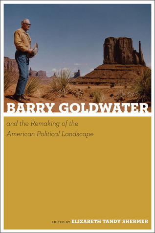 Barry Goldwater and the Remaking of the American Political Landscape Elizabeth Tandy Shermer