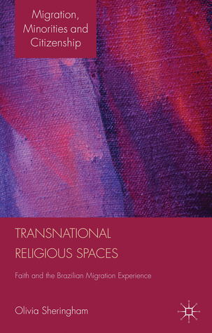 Transnational Religious Spaces: Faith and the Brazilian Migration Experience  by  Olivia Sheringham
