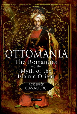 Ottomania: The Romantics and the Myth of the Islamic Orient Roderick Cavaliero