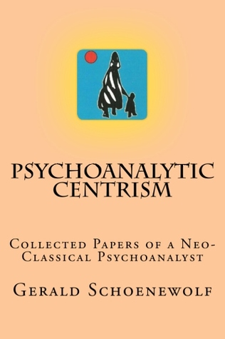 Psychoanalytic Centrism: Collected Papers of  Neo-Classical Psychoanalyst Gerald Schoenewolf