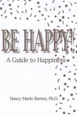 Be Happy!: A Guide to Happiness  by  Nancy Marie Barnes