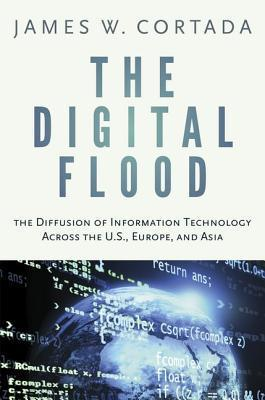 The Digital Flood: The Diffusion of Information Technology Across the U.S., Europe, and Asia James W. Cortada