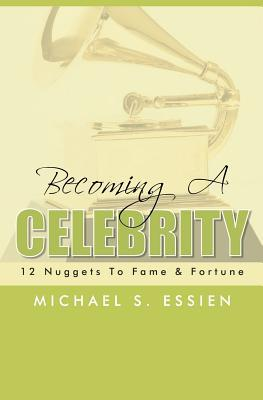 Becoming a Celebrity: 12 Nuggets to Fame & Fortune  by  Michael S. Essien