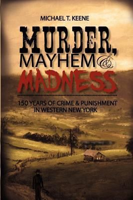Murder, Mayhem, and Madness: 150 Years of Crime and Punishment in Western New York Michael T. Keene