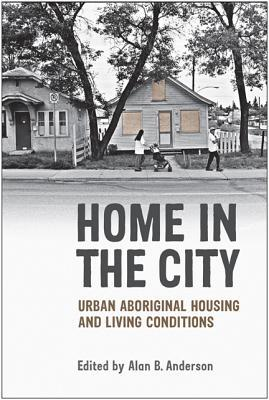 Home in the City: Urban Aboriginal Housing and Living Conditions  by  Alan B. Anderson