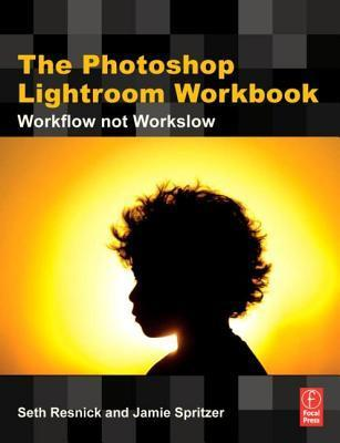 The Photoshop Lightroom Workbook: Workflow Not Workslow in Lightroom 2  by  Seth Resnick