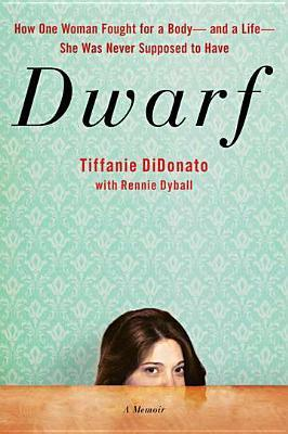Dwarf: A Memoir of How One Woman Fought for a Body-and a Life-She Was Never Supposed to Have Tiffanie DiDonato