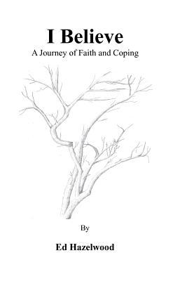 I Believe a Journey of Faith and Coping  by  MR Ed Hazelwood
