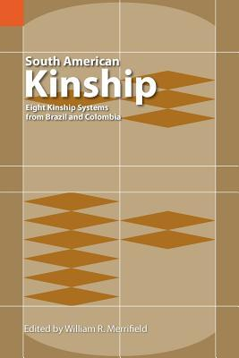 South American Kinship: Eight Kinship Systems From Brazil And Colombia  by  William R. Merrifield