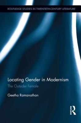 Locating Gender in Modernism: The Outsider Female  by  Geetha Ramanathan
