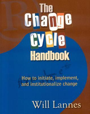 The Change Cycle Handbook: How to Initiate, Implement, and Institutionalize Change  by  William Lannes