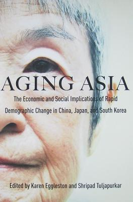 Aging Asia: The Economic and Social Implications of Rapid Demographic Change in China, Japan, and South Korea Karen Eggleston