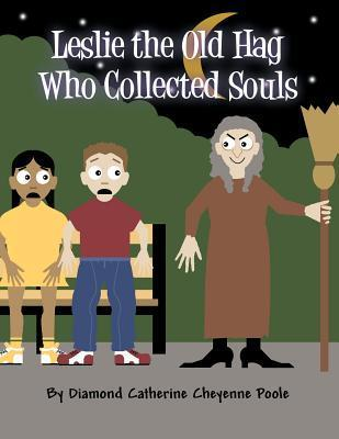 Leslie the Old Hag Who Collected Souls  by  Diamond Catherine Cheyenne Poole
