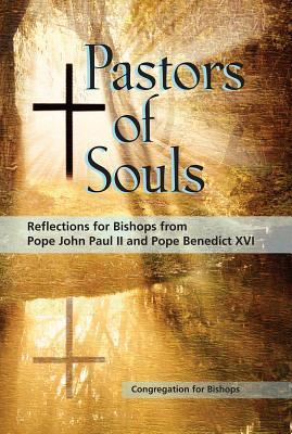 Pastors of Souls: Reflections for Bishops from Pope John Paul II and Pope Benedict XVI Congregation for Bishops