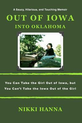 Out of Iowa - Into Oklahoma: You Can Take the Girl Out of Iowa, But You Cant Take the Iowa Out of the Girl Nikki Hanna