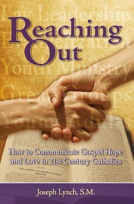 Reaching Out: How to Communicate Gospel Hope and Love to 21st Century Catholics  by  Joseph Lynch