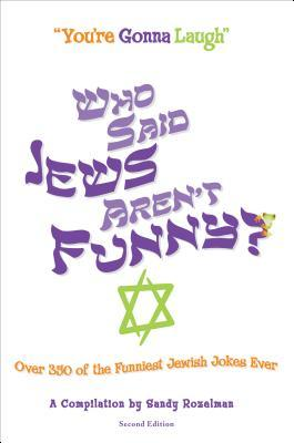 Who Said Jews Arent Funny: Over 350 of the Funniest Jewish Jokes Ever  by  Sandy Rozelman