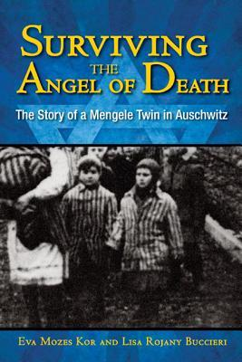 Surviving the Angel of Death: The Story of a Mengele Twin in Auschwitz Eva Mozes Kor