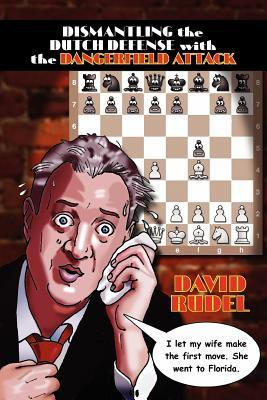 Dismantle the Dutch Defense with the Dangerfield Attack: A New Way to Fight the Stonewall, Classical, Leningrad and Fianchetto Variations of a Popular David I. Rudel