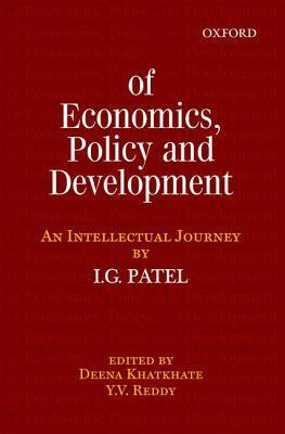 Of Economics, Policy, and Development: An Intellectual Journey: Collected Essays of I.G. Patel  by  Deena Khatkhate