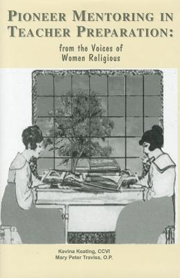 Pioneer Mentoring in Teacher Preparation: From the Voices of Women Religious Kevina Keating