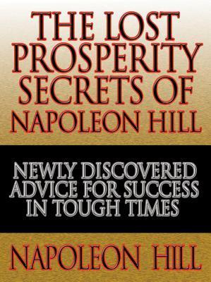 The Lost Prosperity Secrets of Napoleon Hill: Newly Discovered Advice for Success in Tough Times  from the Renowned Author of Think and Grow Rich  by  Napoleon Hill