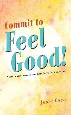 Commit to Feel Good!: Your Health, Wealth and Happiness Depend on It. Josie Coco