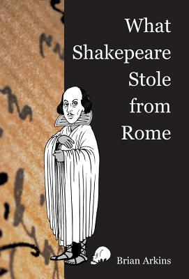 What Shakespeare Stole from Rome Brian Arkins