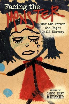 Facing the Monster: How One Person Can Fight Child Slavery  by  Carol Hart Metzker