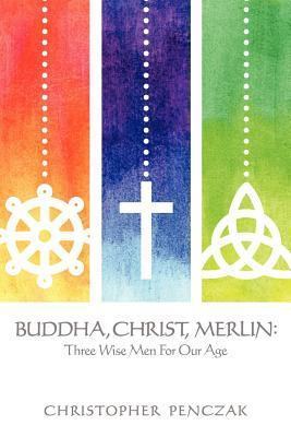 Buddha, Christ, Merlin: Three Wise Men for Our Age Christopher Penczak