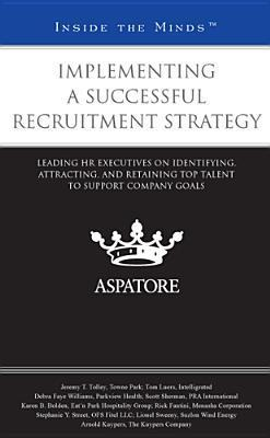 Implementing a Successful Recruitment Strategy: Leading HR Executives on Identifying, Attracting, and Retaining Top Talent to Support Company Goals  by  Various