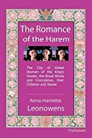 The Romance of the Harem: The City of Veiled Women of the King's Harem, the Royal Wives and Concubines, Their Children and Slaves