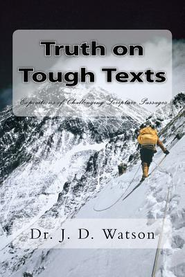 Truth on Tough Texts: Expositions of Challenging Scripture Passages  by  J.D. Watson
