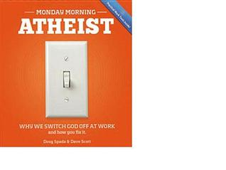 Monday Morning Atheist: Why We Switch God Off at Work and How You Fix It Doug Spada