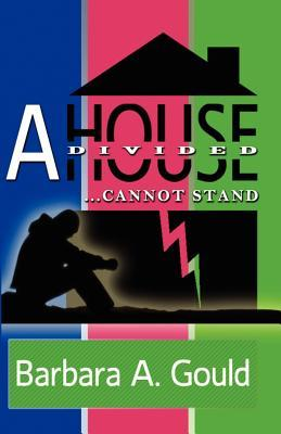 A House Divided...Cannot Stand! Barbara Gould