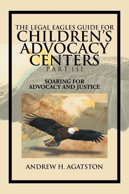 The Legal Eagles Guide for Childrens Advocacy Centers Part III: Soaring for Advocacy and Justice  by  Andrew H. Agatston