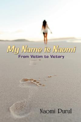 My Name Is Naomi: From Victim to Victory Naomi Purul