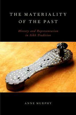 The Materiality of the Past: History and Representation in Sikh Tradition  by  Anne Murphy