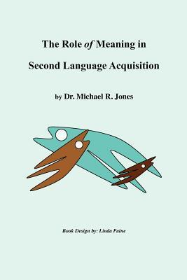 The Role of Meaning in Second Language Acquisition  by  Michael R. Jones