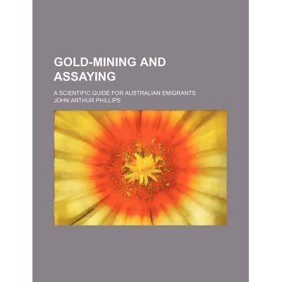Gold-Mining and Assaying; A Scientific Guide for Australian Emigrants - John Arthur Phillips