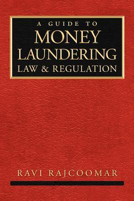 A Guide to Money Laundering Law and Regulation  by  Ravi Rajcoomar
