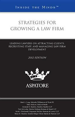 Strategies for Growing a Law Firm: Leading Lawyers on Attracting Clients, Recruiting Staff, and Managing Law Firm Development  by  Various