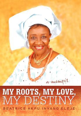 My Roots, My Love, My Destiny Beatrice Akpu Inyang Eleje