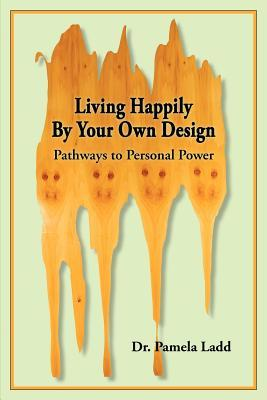 Living Happily  by  Your Own Design: Pathways to Personal Power by Pamela Ladd