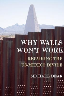 Why Walls Wont Work: Repairing the US-Mexico Divide Michael J. Dear